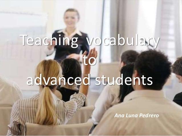 Teaching vocabulary         to advanced students            Ana Luna Pedrero