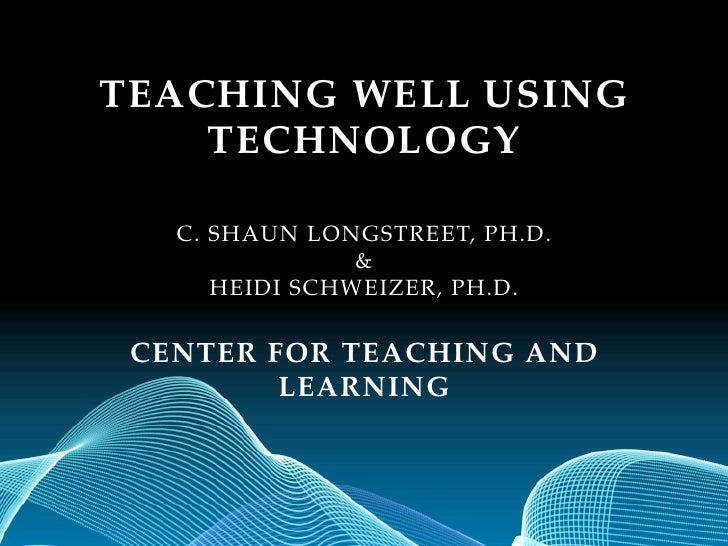TEACHING WELL USING    TECHNOLOGY   C. SHAUN LONGSTREET, PH.D.                &      HEIDI SCHWEIZER, PH.D. CENTER FOR TEA...
