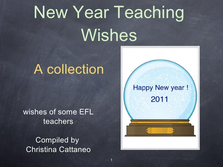 New Year Teaching Wishes wishes of some EFL teachers Compiled by  Christina Cattaneo <ul><ul><li>A collection </li></ul></ul>