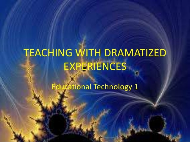 TEACHING WITH DRAMATIZED EXPERIENCES Educational Technology 1