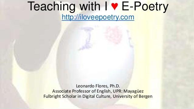 Teaching with I ♥ E-Poetryhttp://iloveepoetry.comLeonardo Flores, Ph.D.Associate Professor of English, UPR: MayagüezFulbri...