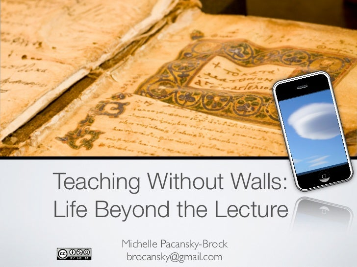 Teaching Without Walls:                          Life Beyond the Lecture                                Michelle Pacansky-...