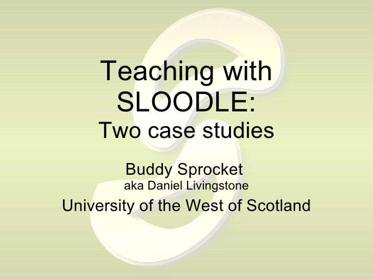 Teaching with SLOODLE: Two case studies Buddy Sprocket  aka Daniel Livingstone University of the West of Scotland