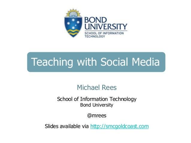 Teaching with Social Media Michael Rees School of Information Technology Bond University @mrees Slides available via http:...