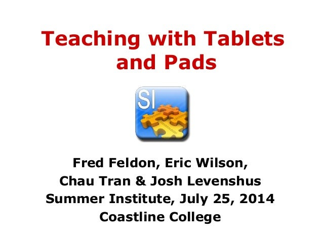 Teaching with Tablets and Pads Fred Feldon, Eric Wilson, Chau Tran & Josh Levenshus Summer Institute, July 25, 2014 Coastl...