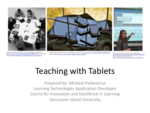 Teaching with Tablets Prepared by: Michael Paskevicius Learning Technologies Application Developer Centre for Innovation a...