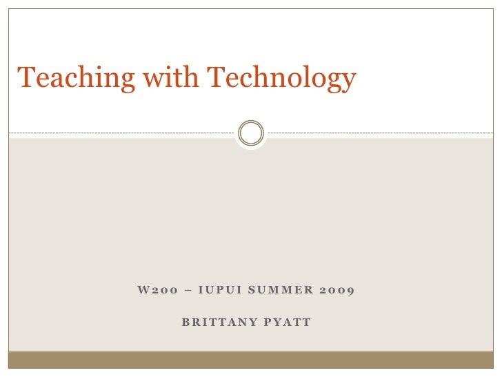 Teaching with Technology             W200 – IUPUI SUMMER 2009              BRITTANY PYATT