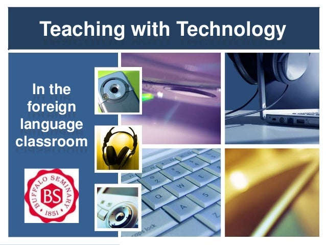 Teaching with Technology   In the  foreign languageclassroom