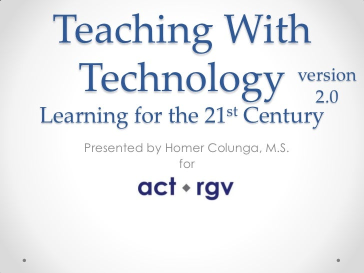 Teaching With  Technology 2.0             versionLearning for the 21st Century    Presented by Homer Colunga, M.S.        ...