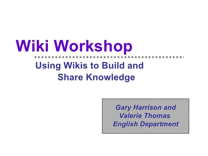 Wiki Workshop   Using Wikis to Build and  Share Knowledge Gary Harrison and Valerie Thomas  English Department