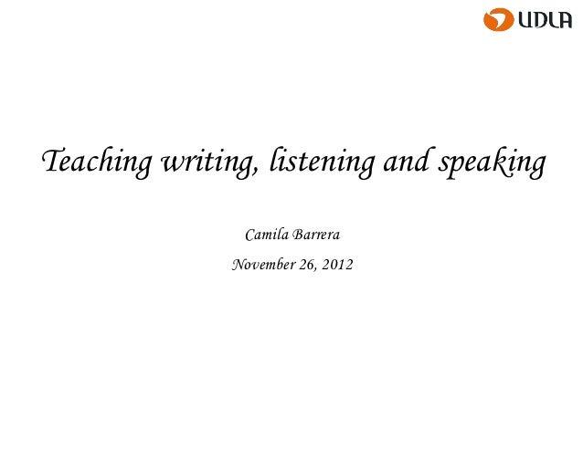 Teaching writing, listening and speaking                Camila Barrera               November 26, 2012