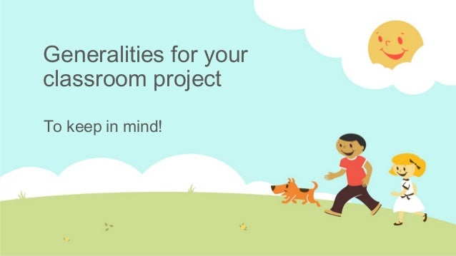 Generalities for your classroom project To keep in mind!