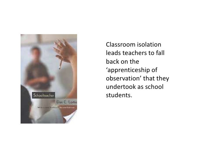 Classroom isolation leads teachers to fall back on the 'apprenticeship of observation' that they undertook as school stude...