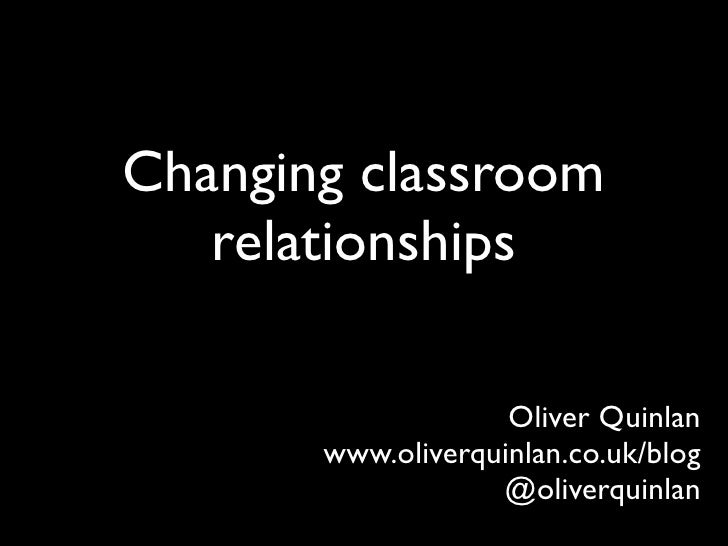Changing classroom    relationships                      Oliver Quinlan        www.oliverquinlan.co.uk/blog               ...
