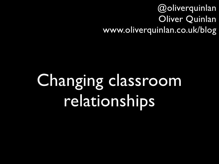 @oliverquinlan                     Oliver Quinlan        www.oliverquinlan.co.uk/blogChanging classroom   relationships