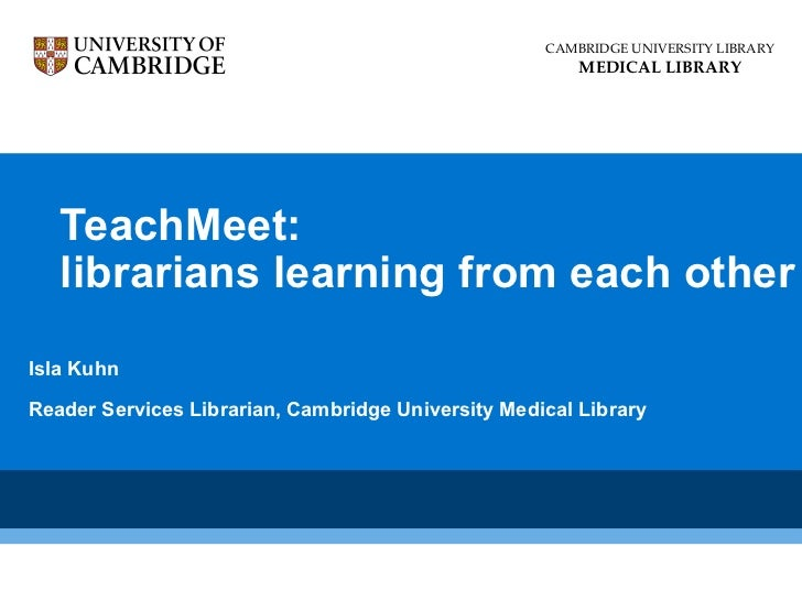 TeachMeet: librarians learning from each other Isla Kuhn Reader Services Librarian, Cambridge University Medical Library C...