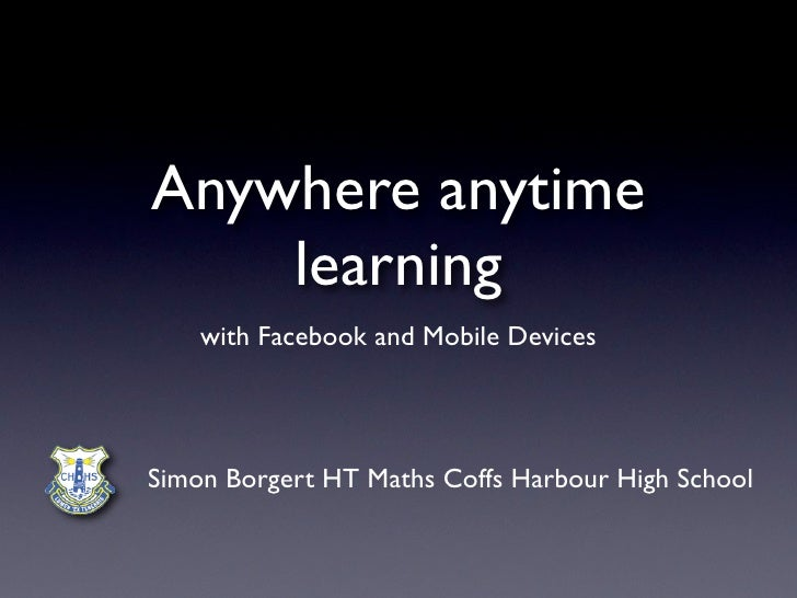 Anywhere anytime    learning    with Facebook and Mobile DevicesSimon Borgert HT Maths Coffs Harbour High School