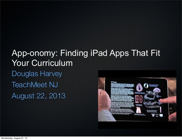 App-onomy: Finding iPad Apps That Fit Your Curriculum Douglas Harvey TeachMeet NJ August 22, 2013 Wednesday, August 21, 13