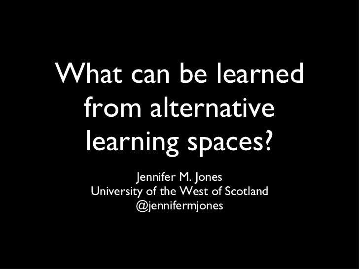 What can be learned from alternative learning spaces? <ul><li>Jennifer M. Jones </li></ul><ul><li>University of the West o...