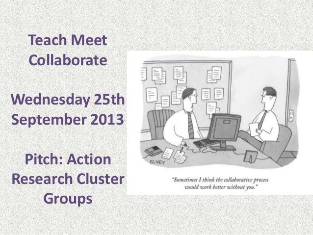Teach Meet Collaborate Wednesday 25th September 2013 Pitch: Action Research Cluster Groups