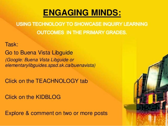 ENGAGING MINDS:USING TECHNOLOGY TO SHOWCASE INQUIRY LEARNINGOUTCOMES IN THE PRIMARY GRADES.Task:Go to Buena Vista Libguide...