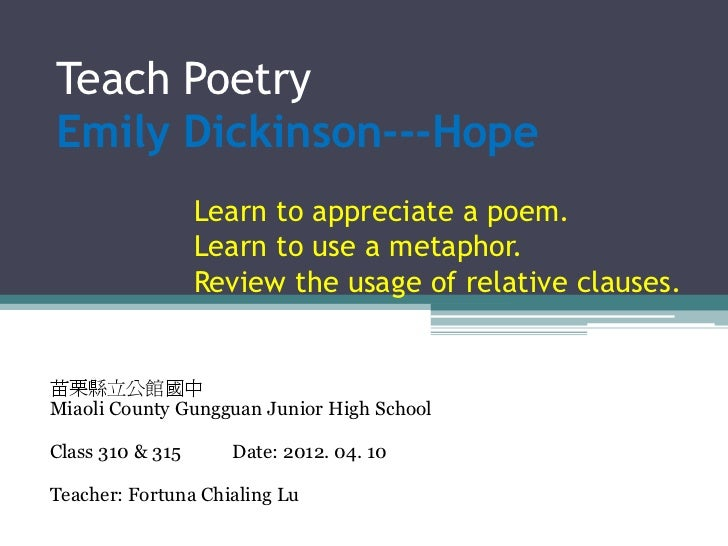 Teach PoetryEmily Dickinson---Hope                  Learn to appreciate a poem.                  Learn to use a metaphor. ...