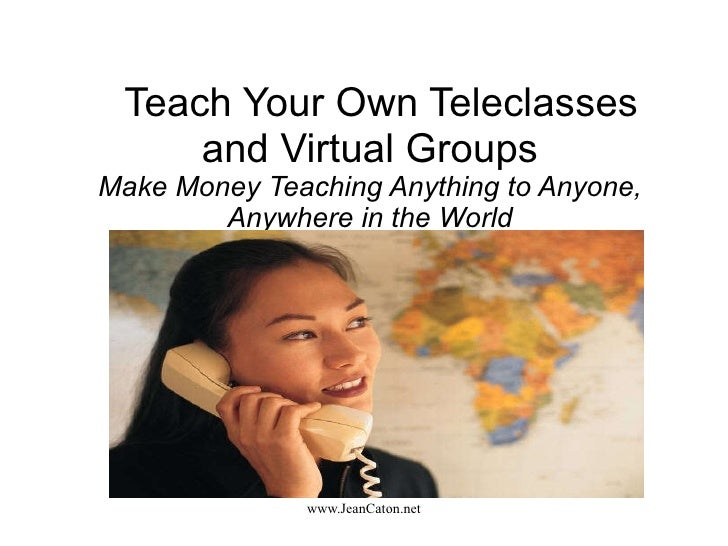 Teach Your Own Teleclasses and Virtual Groups Make Money Teaching Anything to Anyone, Anywhere in the World