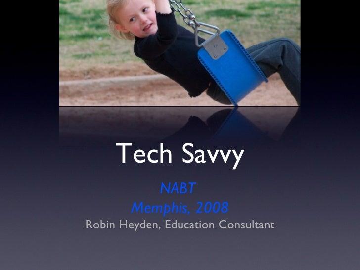 Tech Savvy <ul><li>NABT  </li></ul><ul><li>Memphis, 2008 </li></ul><ul><li>Robin Heyden, Education Consultant </li></ul>