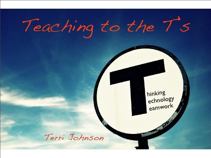 Teaching to the T's                     hinking                   e chnology                    eamwork      Terri Johnson