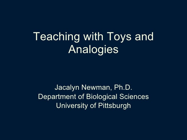 Teaching with Toys and Analogies <ul><li>Jacalyn Newman, Ph.D. </li></ul><ul><li>Department of Biological Sciences </li></...