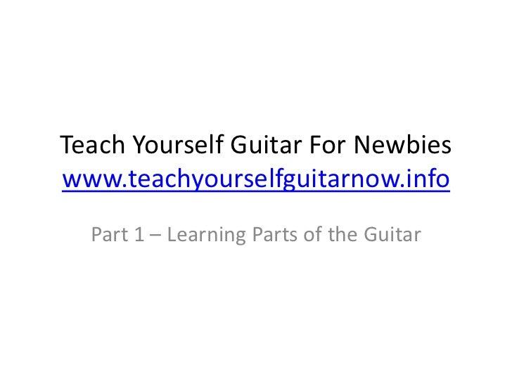 Teach Yourself Guitar For Newbieswww.teachyourselfguitarnow.info<br />Part 1 – Learning Parts of the Guitar<br />
