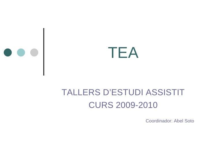 TEA TALLERS D'ESTUDI ASSISTIT CURS 2009-2010 Coordinador: Abel Soto