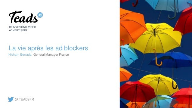 La vie après les ad blockers REINVENTING VIDEO ADVERTISING Hicham Berrada General Manager France @ TEADSFR