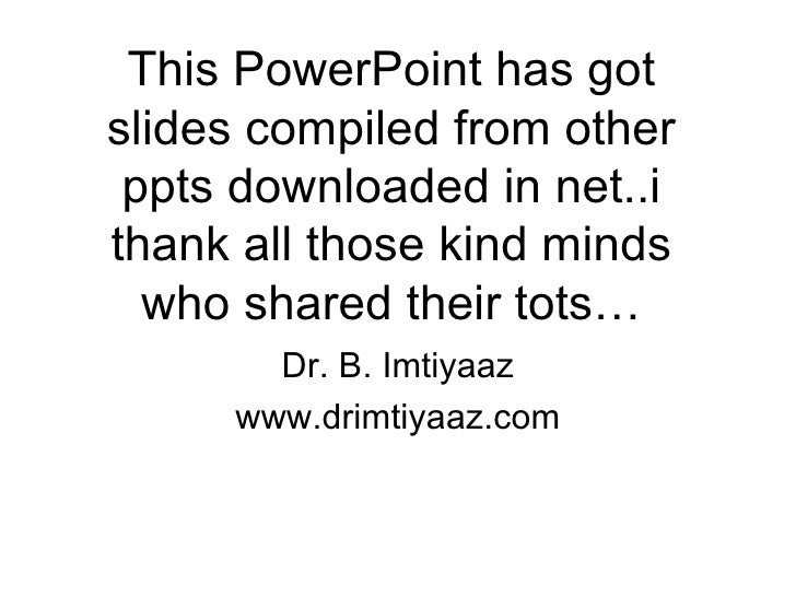 This PowerPoint has got slides compiled from other ppts downloaded in net..i thank all those kind minds who shared their t...