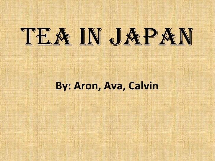 Tea in Japan  By: Aron, Ava, Calvin