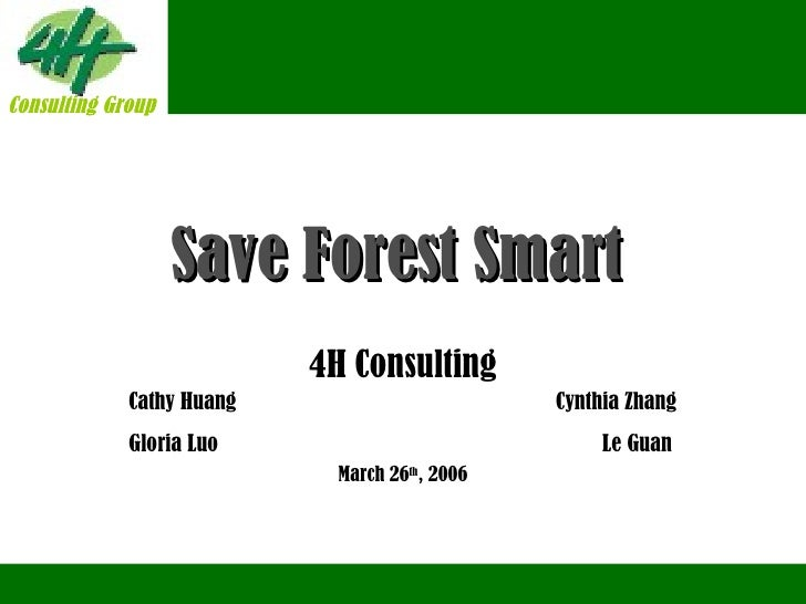 Save Forest Smart   4H Consulting Cathy Huang  Cynthia Zhang Gloria Luo   Le Guan March 26 th , 2006 Consulting Group Cons...