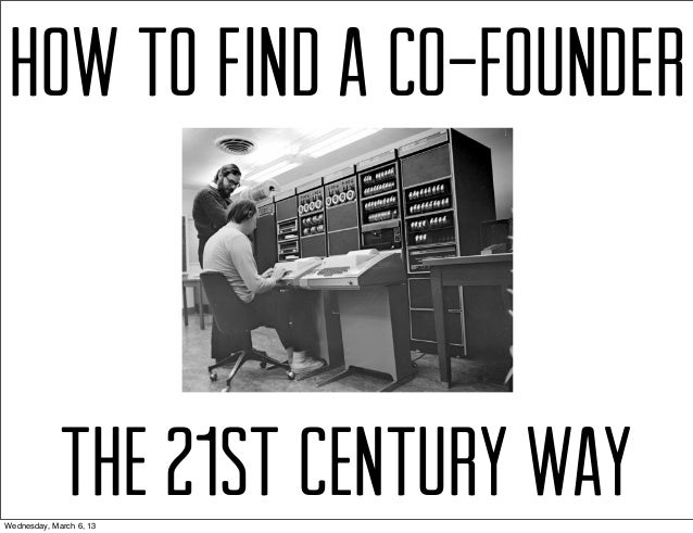 HOW TO FIND A CO-FOUNDER             THE 21st CENTURY WAYWednesday, March 6, 13