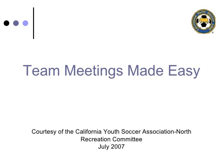 Team Meetings Made Easy Courtesy of the California Youth Soccer Association-North Recreation Committee July 2007