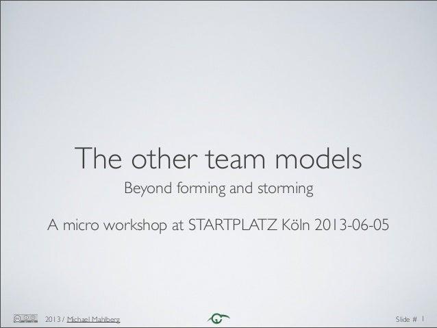 2013 / Michael Mahlberg Slide #The other team modelsBeyond forming and stormingA micro workshop at STARTPLATZ Köln 2013-06...