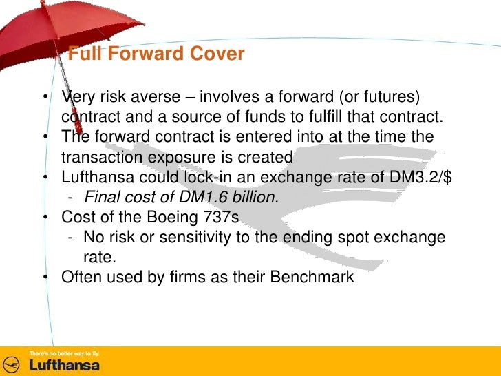 lufthansa hedging alternatives Evaluation of hedging alternatives ruhnau identified five possible strategies to mitigate the potential foreign exchange risk that lufthansa was facing the five alternatives were as follows: 1 remain uncovered and see where the exchange is like in january 1986 2.