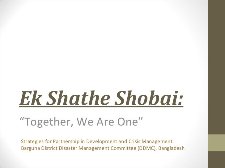 """Ek Shathe Shobai:""""Together, We Are One""""Strategies for Partnership in Development and Crisis ManagementBarguna District Dis..."""