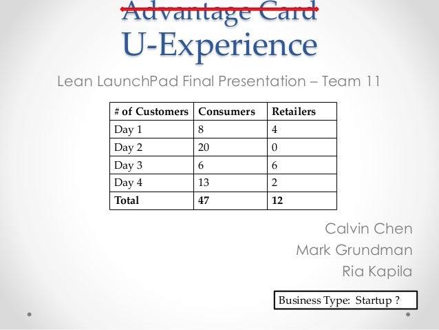 Advantage Card U-Experience Lean LaunchPad Final Presentation – Team 11 Calvin Chen Mark Grundman Ria Kapila # of Customer...