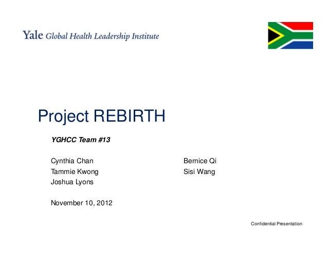 Project REBIRTH YGHCC Team #13 Cynthia Chan        Bernice Qi Tammie Kwong        Sisi Wang Joshua Lyons November 10, 2012...