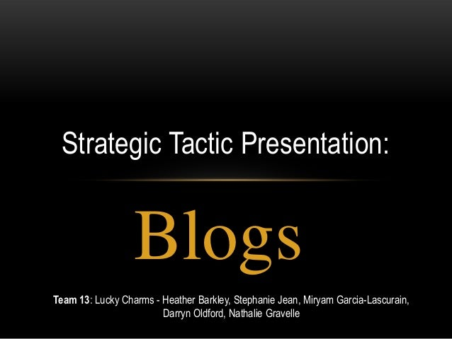 Strategic Tactic Presentation:                  BlogsTeam 13: Lucky Charms - Heather Barkley, Stephanie Jean, Miryam Garci...