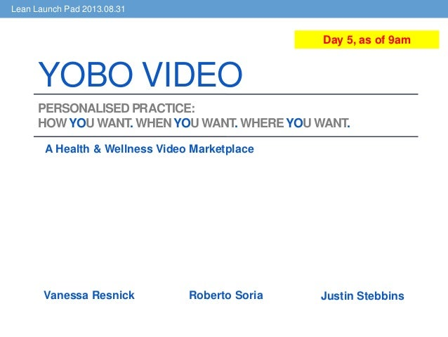 Lean Launch Pad 2013.08.31 PERSONALISED PRACTICE: HOWYOU WANT. WHENYOU WANT. WHEREYOU WANT. A Health & Wellness Video Mark...