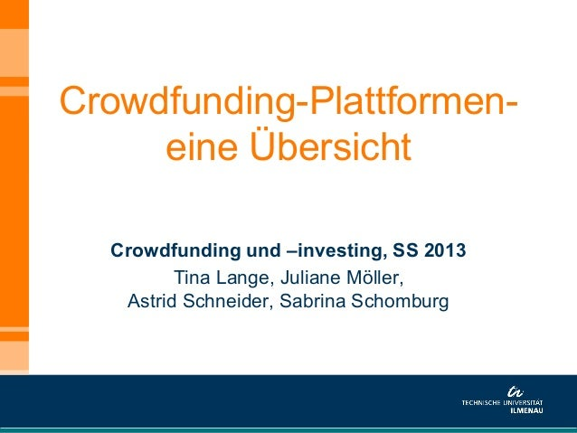 Crowdfunding-Plattformen-eine ÜbersichtCrowdfunding und –investing, SS 2013Tina Lange, Juliane Möller,Astrid Schneider, Sa...