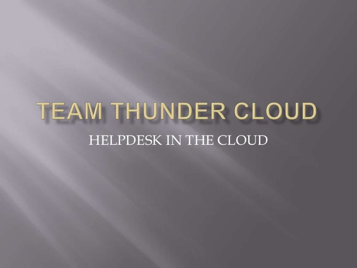 Team THUNDER CLOUD<br />HELPDESK IN THE CLOUD<br />