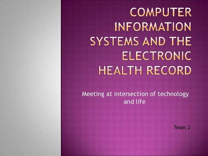 COmPUTER INFORMATION SYSTEMS AND THE ELECTRONIC HEALTH RECORD<br /> Meeting at intersection of technology and life <br /> ...