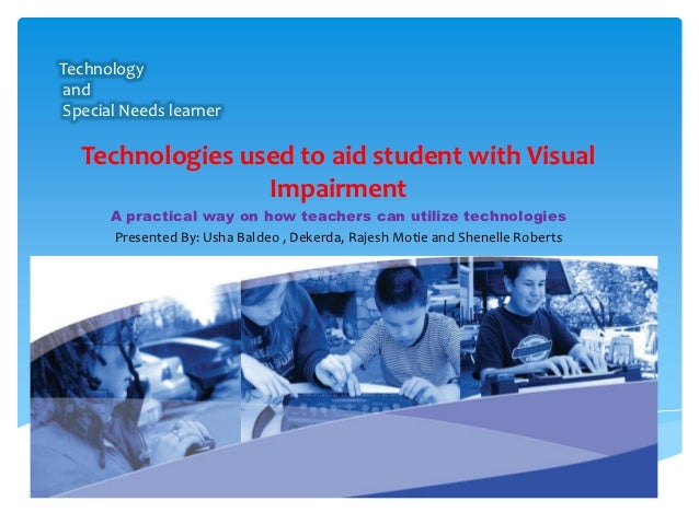 TechnologyandSpecial Needs learner  Technologies used to aid student with Visual                 Impairment      A practic...