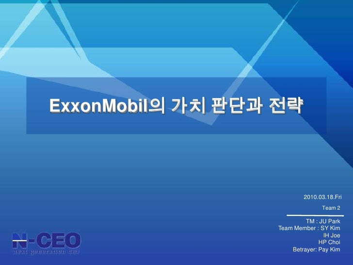ExxonMobil의 가치 판단과 전략<br />2010.03.18.Fri<br />Team 2<br />TM: JU Park<br />Team Member: SY Kim<br />IH Joe<br />HP Choi<b...